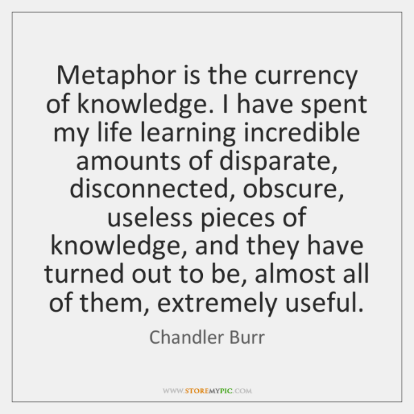 Metaphor is the currency of knowledge. I have spent my life learning ...