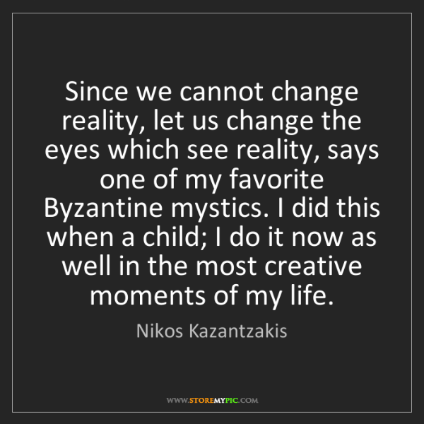 Nikos Kazantzakis: Since we cannot change reality, let us change the eyes...