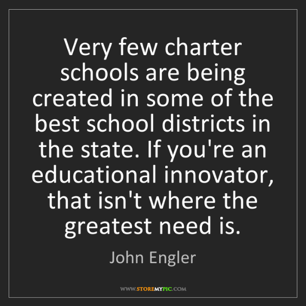 John Engler: Very few charter schools are being created in some of...