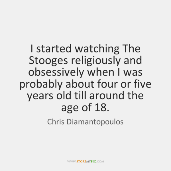 I started watching The Stooges religiously and obsessively when I was probably ...