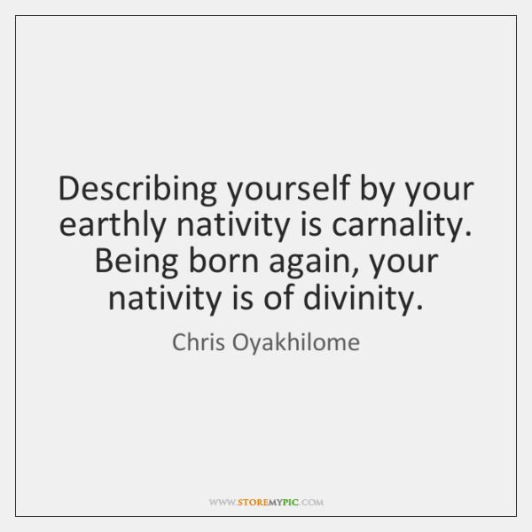 Describing yourself by your earthly nativity is carnality. Being born again, your ...