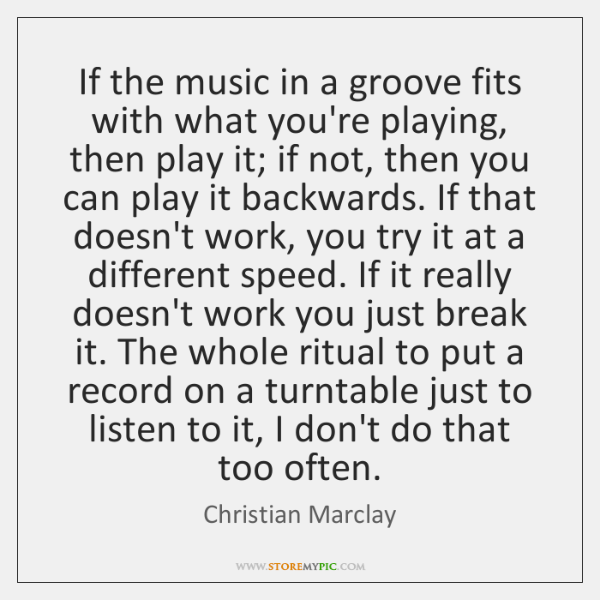 If the music in a groove fits with what you're playing, then ...