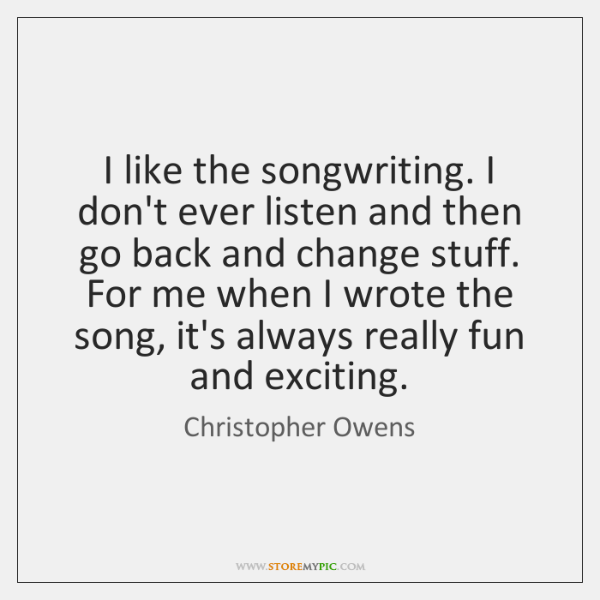 I like the songwriting. I don't ever listen and then go back ...