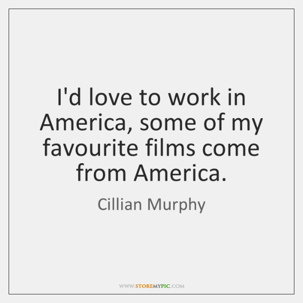 I'd love to work in America, some of my favourite films come ...