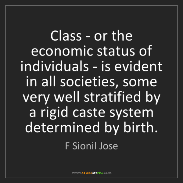 F Sionil Jose: Class - or the economic status of individuals - is evident...