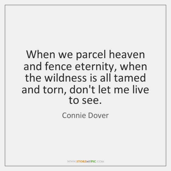 When we parcel heaven and fence eternity, when the wildness is all ...