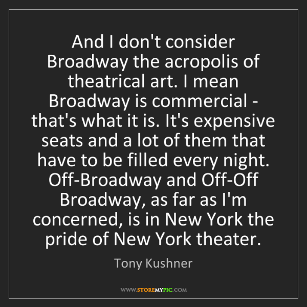 Tony Kushner: And I don't consider Broadway the acropolis of theatrical...