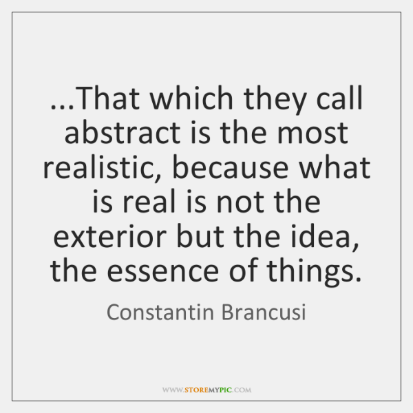 ...That which they call abstract is the most realistic, because what is ...