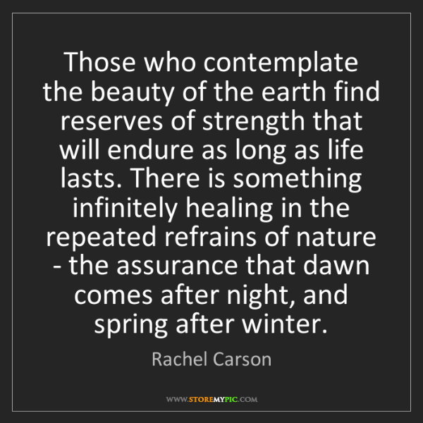 Rachel Carson: Those who contemplate the beauty of the earth find reserves...