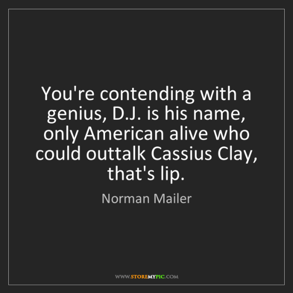 Norman Mailer: You're contending with a genius, D.J. is his name, only...