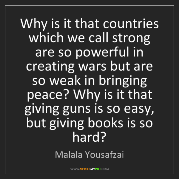 Malala Yousafzai: Why is it that countries which we call strong are so...