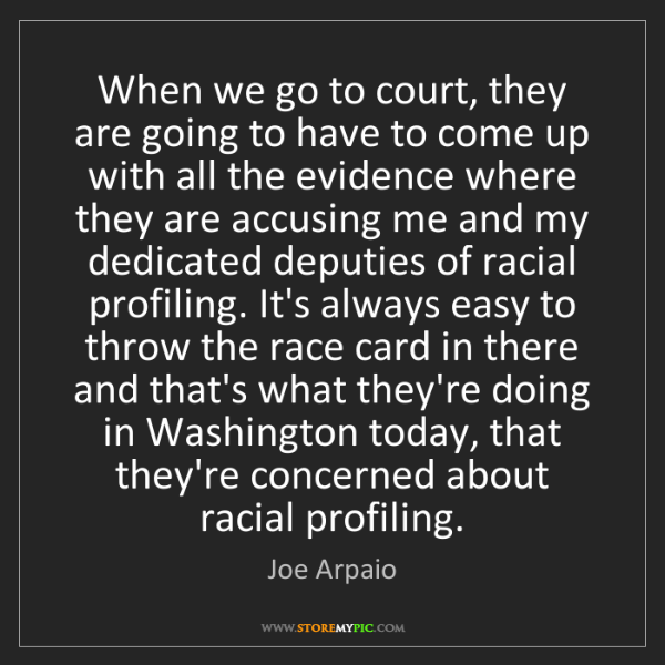 Joe Arpaio: When we go to court, they are going to have to come up...