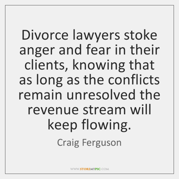 Divorce lawyers stoke anger and fear in their clients, knowing that as ...