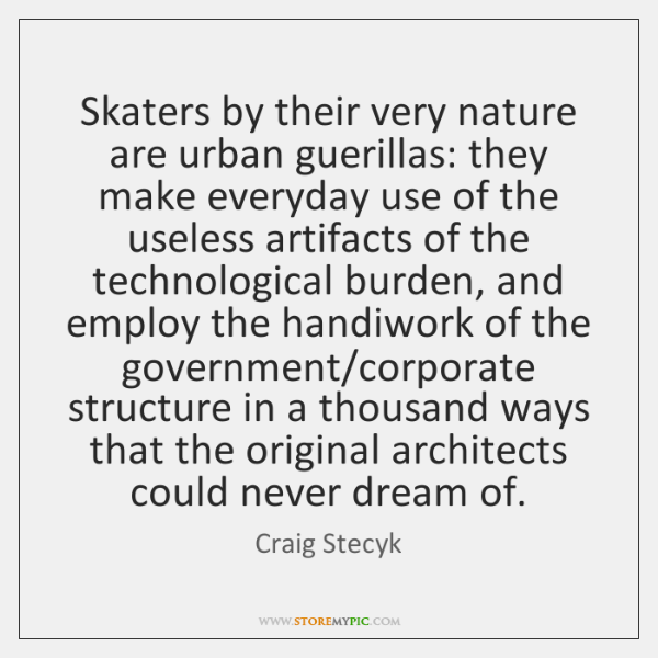 Skaters by their very nature are urban guerillas: they make everyday use ...