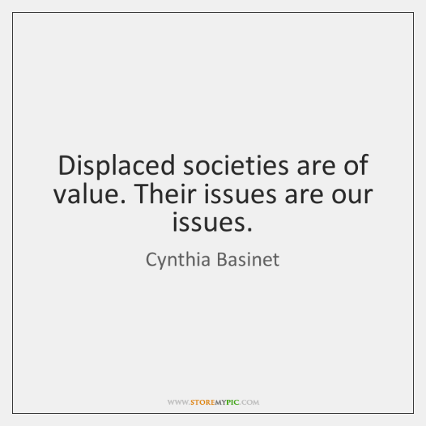Displaced societies are of value. Their issues are our issues.