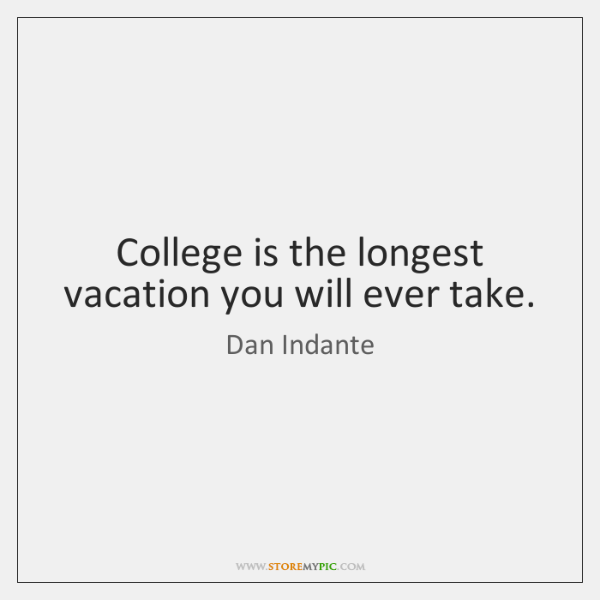 College is the longest vacation you will ever take.