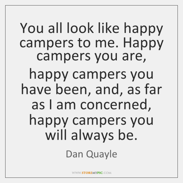 You all look like happy campers to me. Happy campers you are, ...