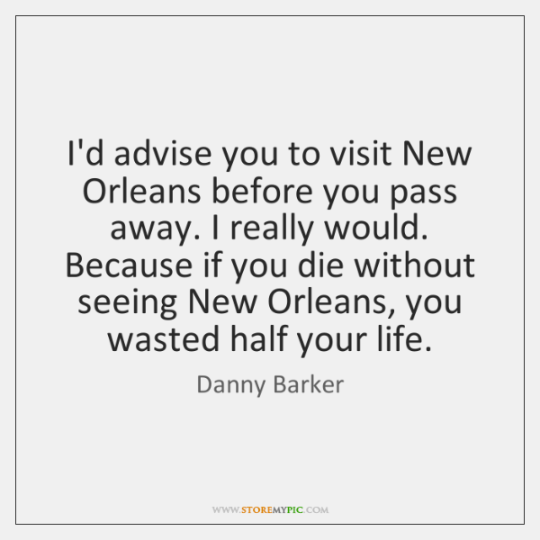 I'd advise you to visit New Orleans before you pass away. I ...