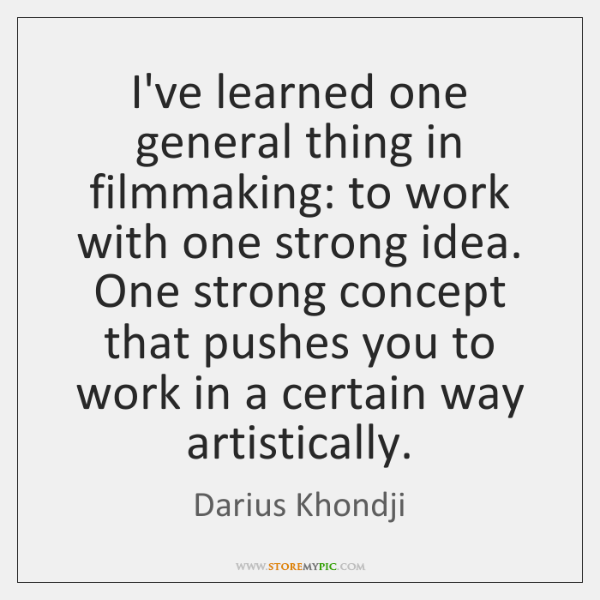 I've learned one general thing in filmmaking: to work with one strong ...
