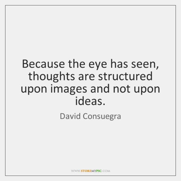Because the eye has seen, thoughts are structured upon images and not ...