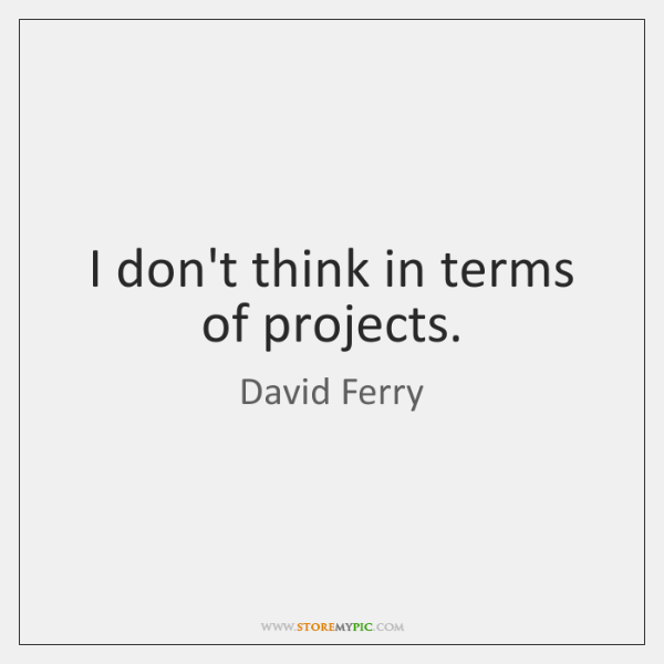 I don't think in terms of projects.