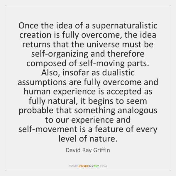 Once the idea of a supernaturalistic creation is fully overcome, the idea ...