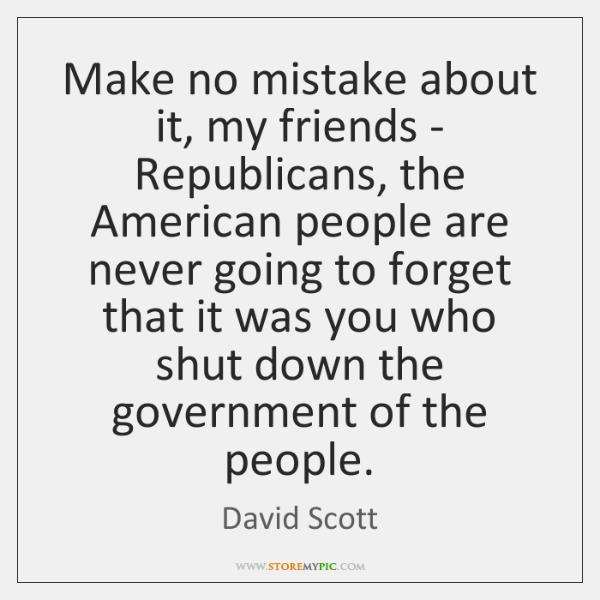 Make no mistake about it, my friends - Republicans, the American people ...