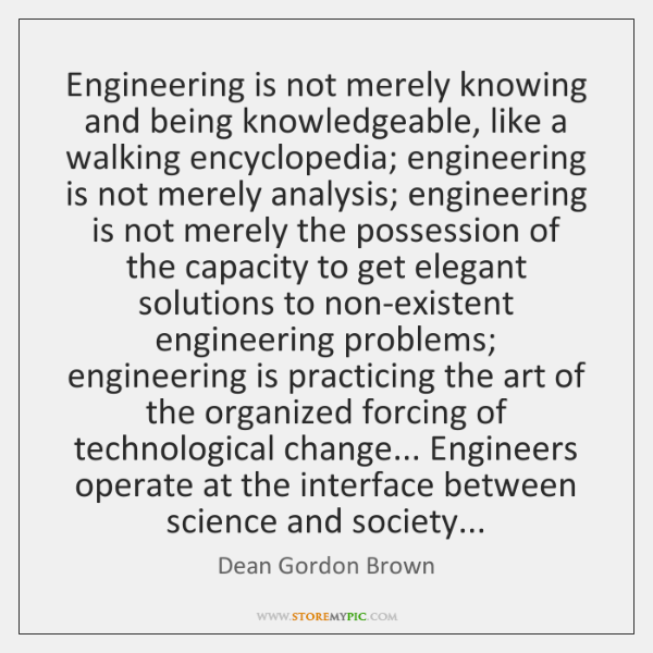 Engineering is not merely knowing and being knowledgeable, like a walking encyclopedia; ...