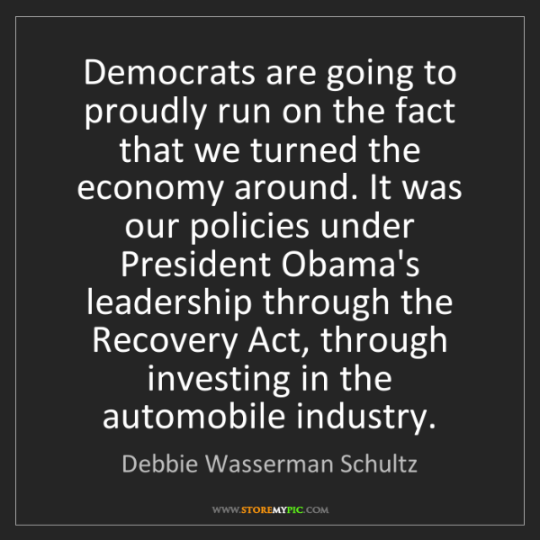 Debbie Wasserman Schultz: Democrats are going to proudly run on the fact that we...