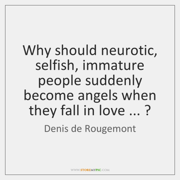 Why should neurotic, selfish, immature people suddenly become angels when they fall ...