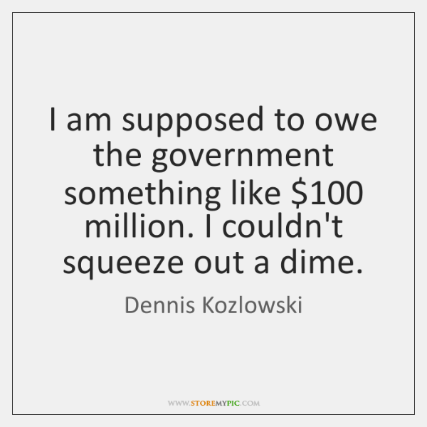 I am supposed to owe the government something like $100 million. I couldn't ...