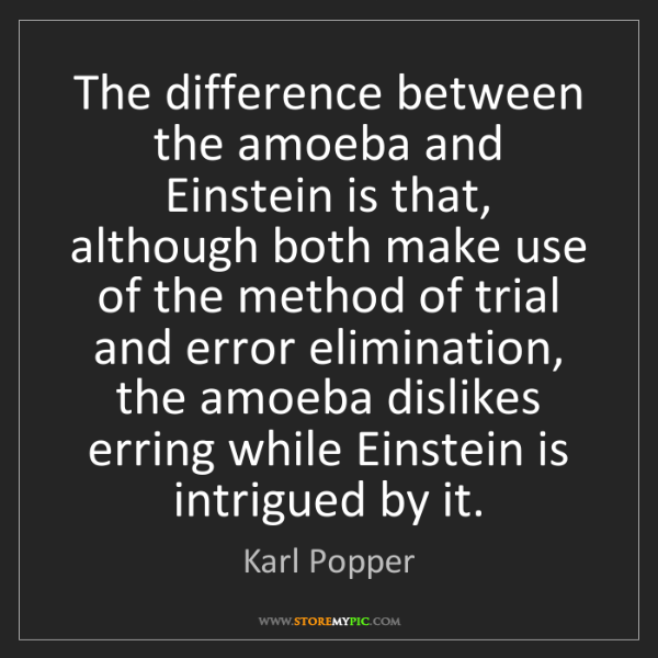 Karl Popper: The difference between the amoeba and Einstein is that,...