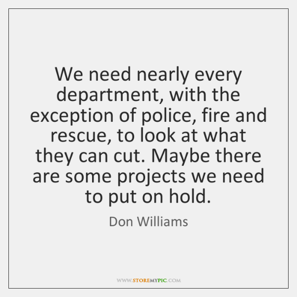 We need nearly every department, with the exception of police, fire and ...