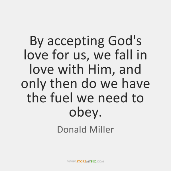 By accepting God's love for us, we fall in love with Him, ...
