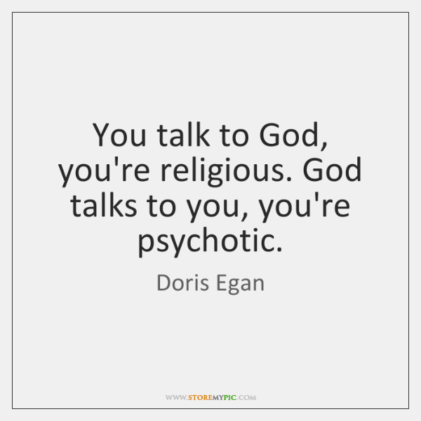 You talk to God, you're religious. God talks to you, you're psychotic.