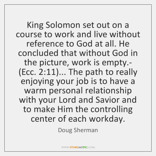 King Solomon set out on a course to work and live without ...