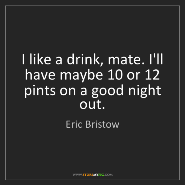 Eric Bristow: I like a drink, mate. I'll have maybe 10 or 12 pints...
