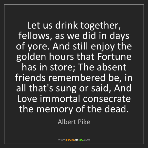 Albert Pike: Let us drink together, fellows, as we did in days of...