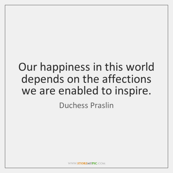 Our happiness in this world depends on the affections we are enabled ...