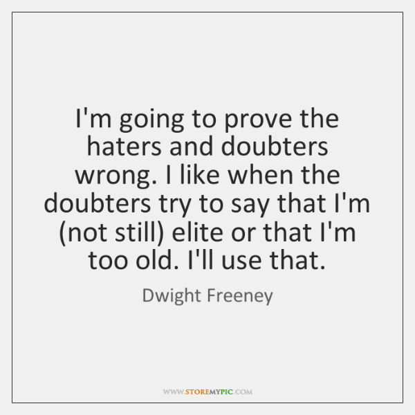 I'm going to prove the haters and doubters wrong. I like when ...