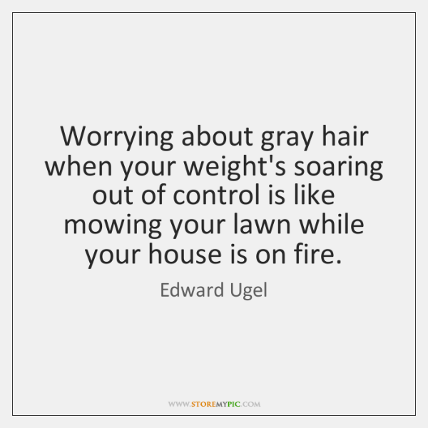 Worrying about gray hair when your weight's soaring out of control is ...