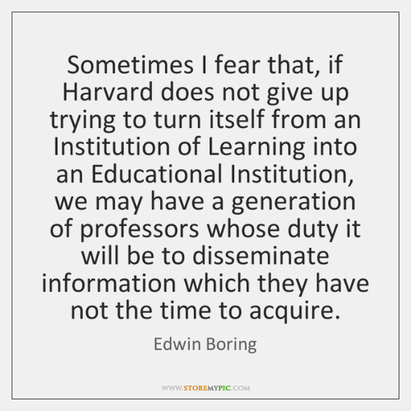 Sometimes I fear that, if Harvard does not give up trying to ...