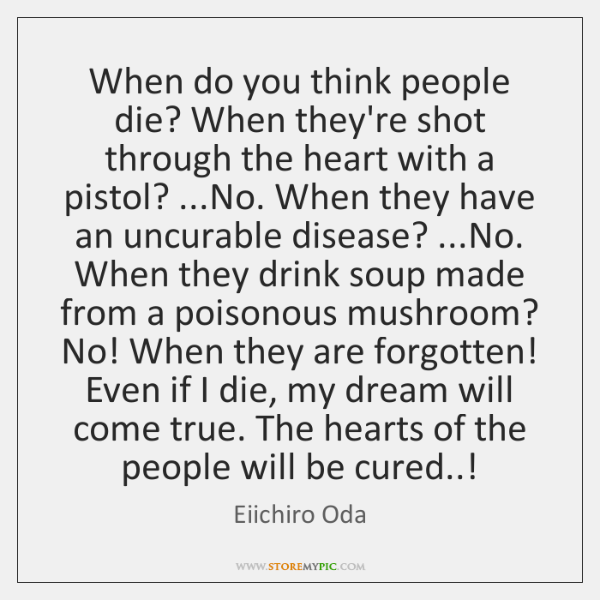 When do you think people die? When they're shot through the heart ...