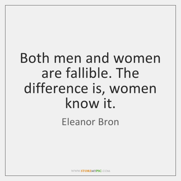 Both men and women are fallible. The difference is, women know it.