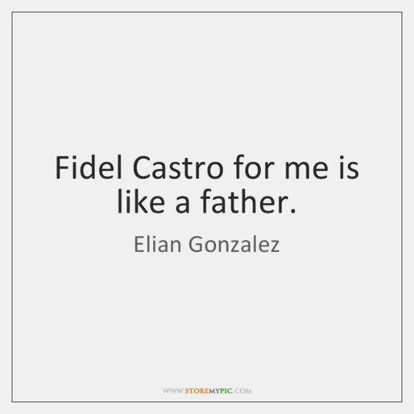 Fidel Castro for me is like a father.