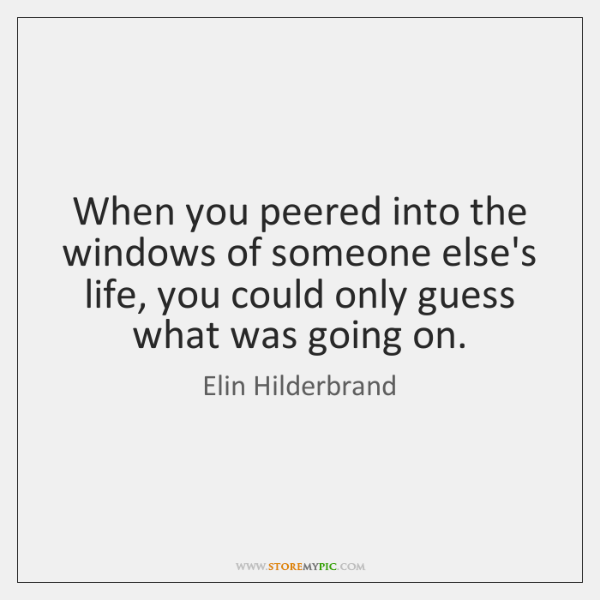 When you peered into the windows of someone else's life, you could ...