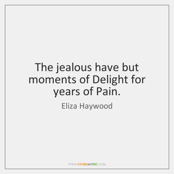 The jealous have but moments of Delight for years of Pain.