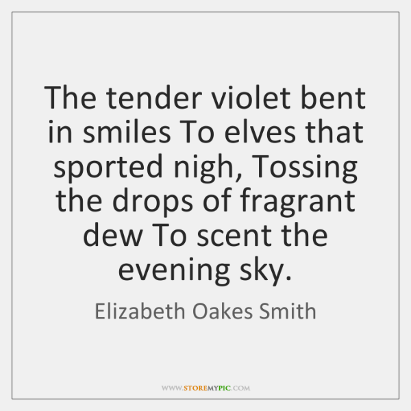 The tender violet bent in smiles To elves that sported nigh, Tossing ...