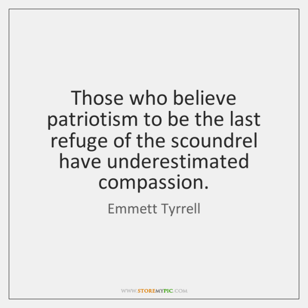 Those who believe patriotism to be the last refuge of the scoundrel ...