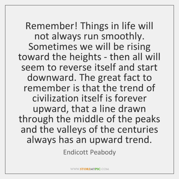 Remember! Things in life will not always run smoothly. Sometimes we will ...